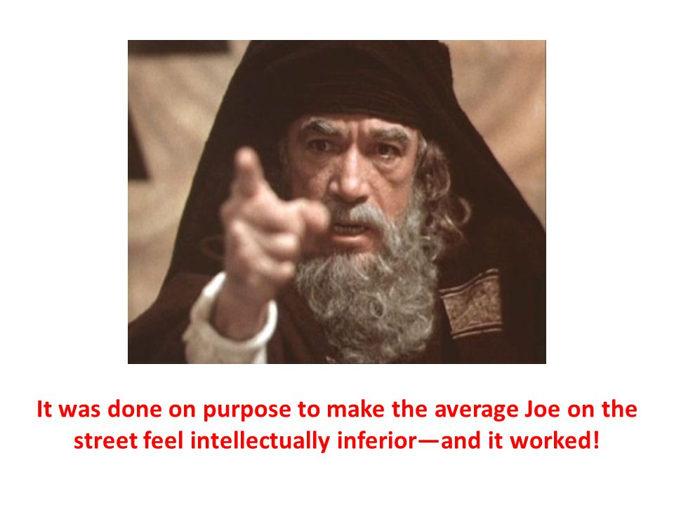 It was done on purpose to make the average Joe on the street feel intellectually inferior—and it worked!