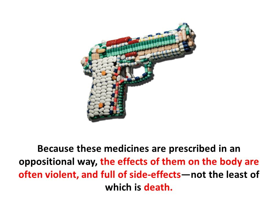 Because these medicines are prescribed in an oppositional way, the effects of them on the body are often violent, and full of side-effects—not the least of which is death.