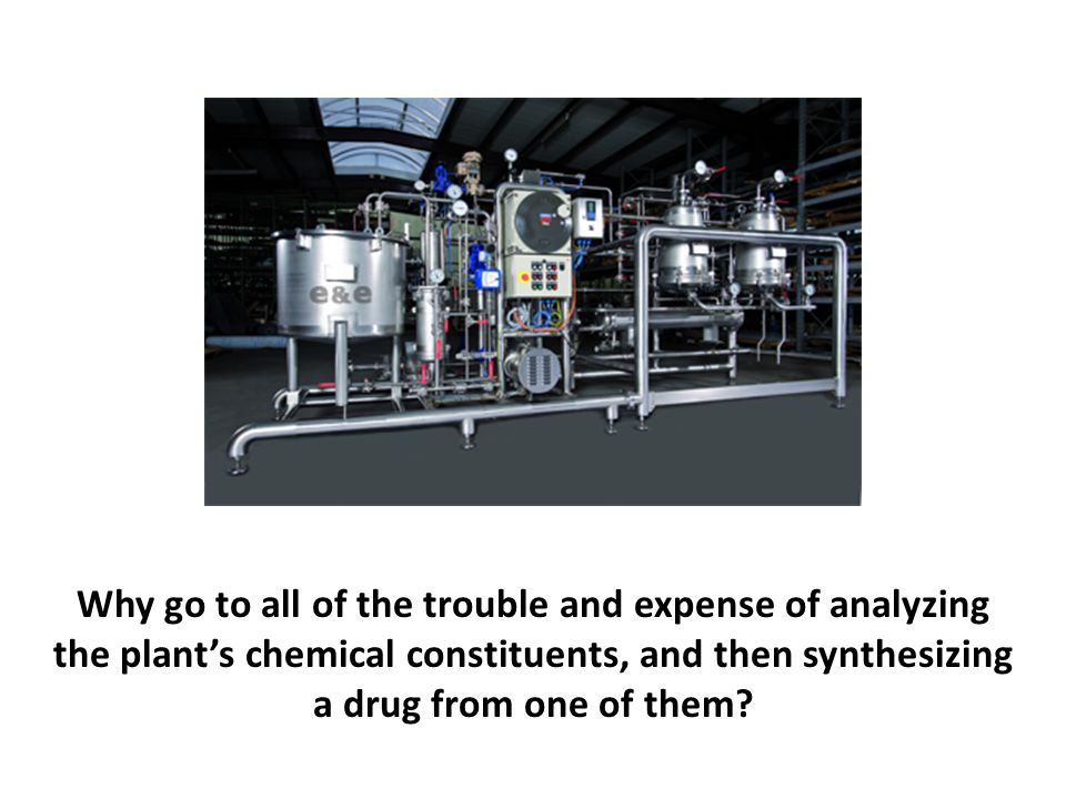 Why go to all of the trouble and expense of analyzing the plant's chemical constituents, and then synthesizing a drug from one of them