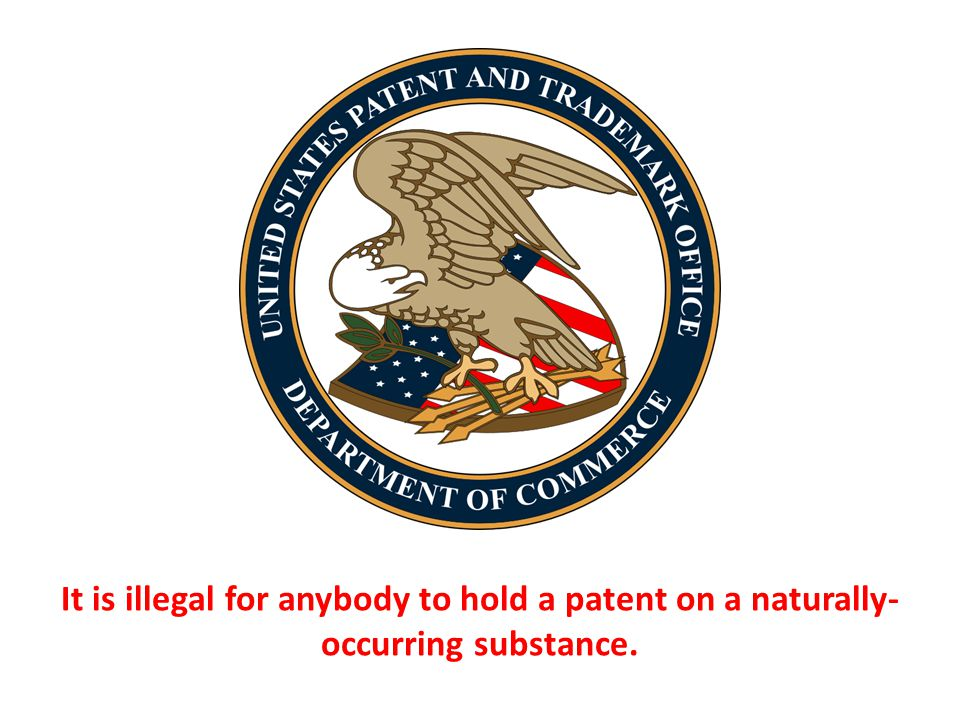 It is illegal for anybody to hold a patent on a naturally-occurring substance.
