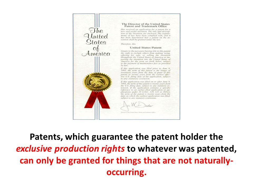 Patents, which guarantee the patent holder the exclusive production rights to whatever was patented, can only be granted for things that are not naturally-occurring.