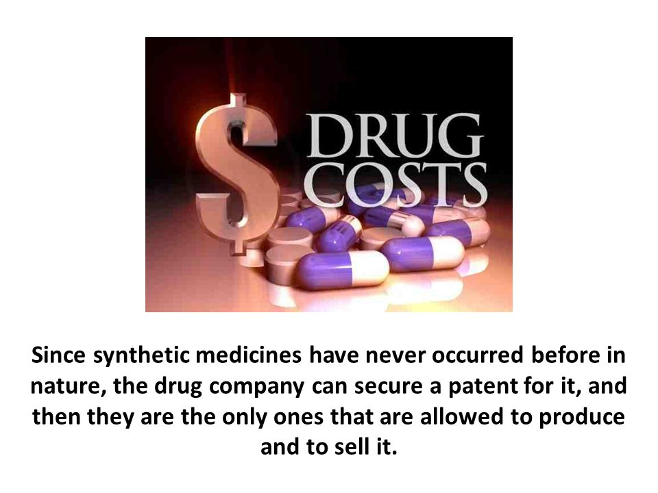 Since synthetic medicines have never occurred before in nature, the drug company can secure a patent for it, and then they are the only ones that are allowed to produce and to sell it.