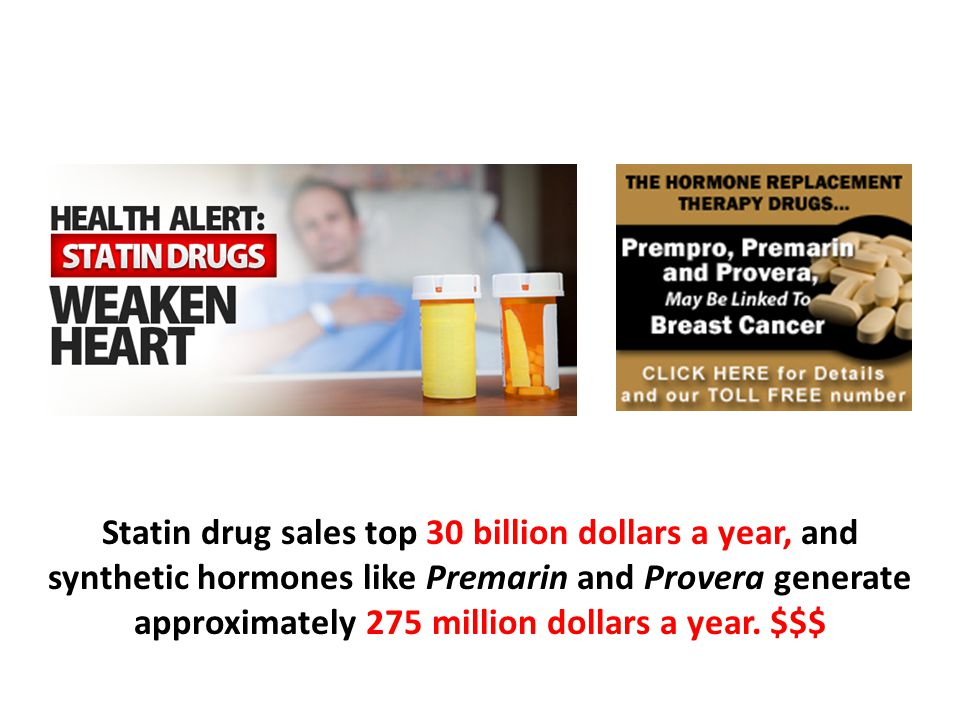 Statin drug sales top 30 billion dollars a year, and synthetic hormones like Premarin and Provera generate approximately 275 million dollars a year. $$$