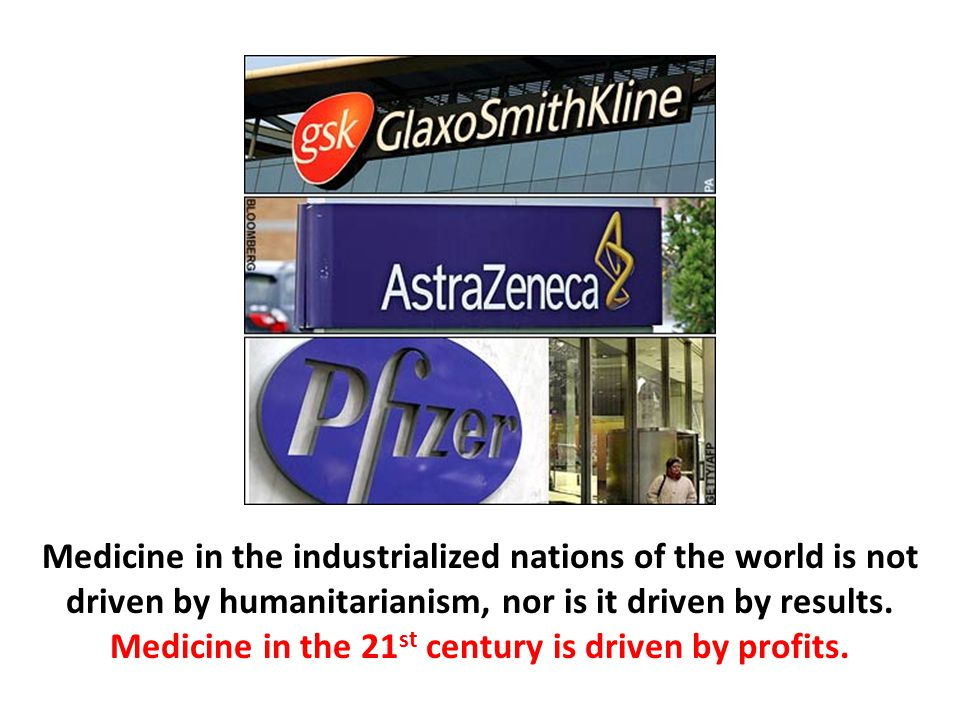 Medicine in the industrialized nations of the world is not driven by humanitarianism, nor is it driven by results. Medicine in the 21st century is driven by profits.