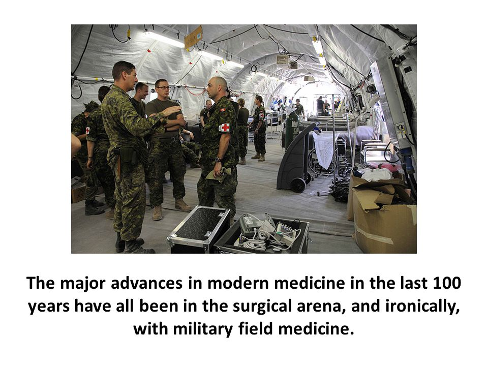 The major advances in modern medicine in the last 100 years have all been in the surgical arena, and ironically, with military field medicine.