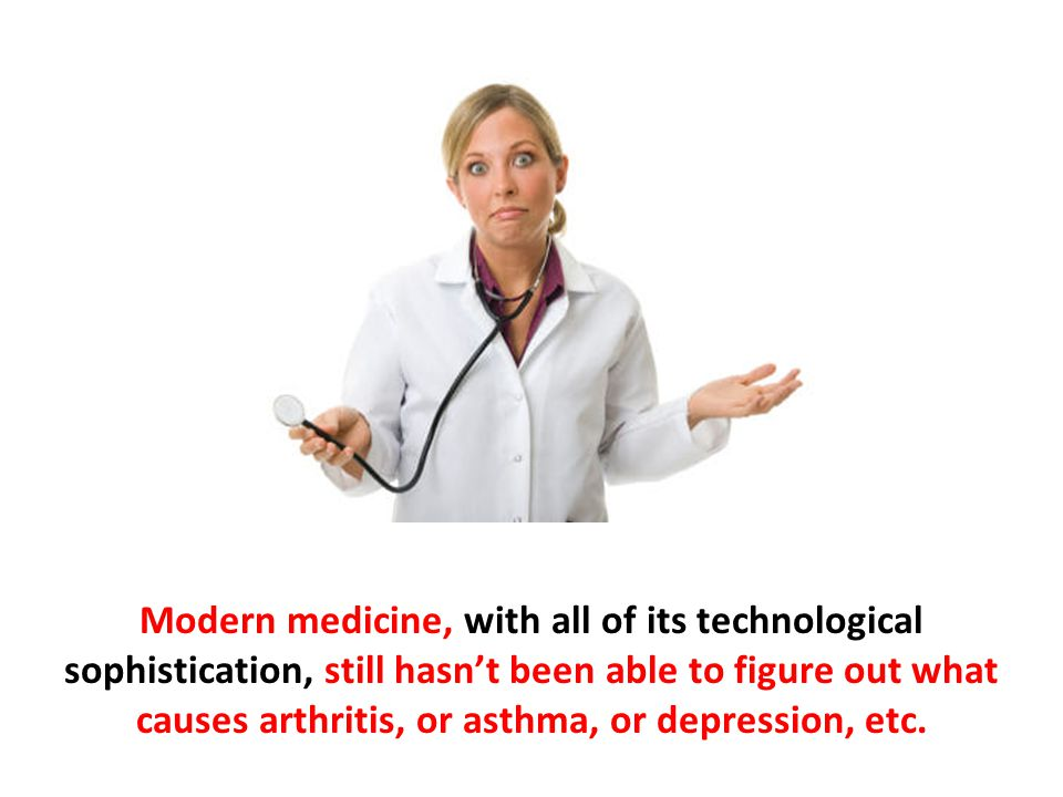 Modern medicine, with all of its technological sophistication, still hasn't been able to figure out what causes arthritis, or asthma, or depression, etc.