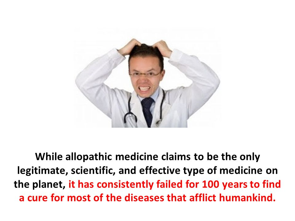 While allopathic medicine claims to be the only legitimate, scientific, and effective type of medicine on the planet, it has consistently failed for 100 years to find a cure for most of the diseases that afflict humankind.