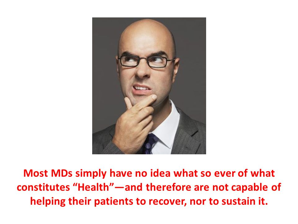 Most MDs simply have no idea what so ever of what constitutes Health —and therefore are not capable of helping their patients to recover, nor to sustain it.