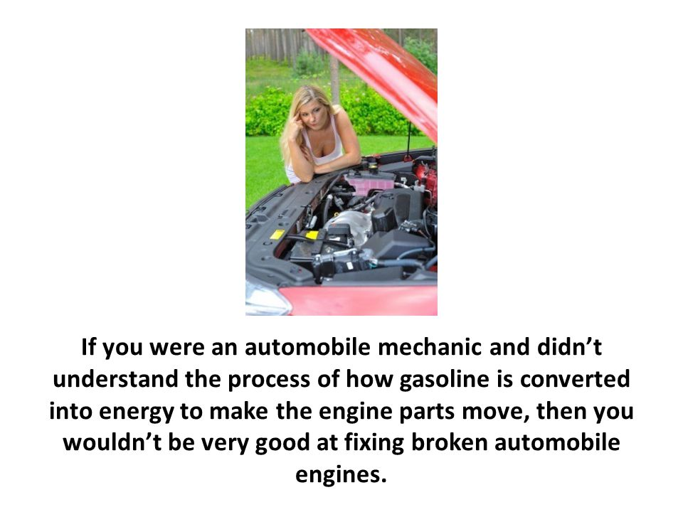 If you were an automobile mechanic and didn't understand the process of how gasoline is converted into energy to make the engine parts move, then you wouldn't be very good at fixing broken automobile engines.