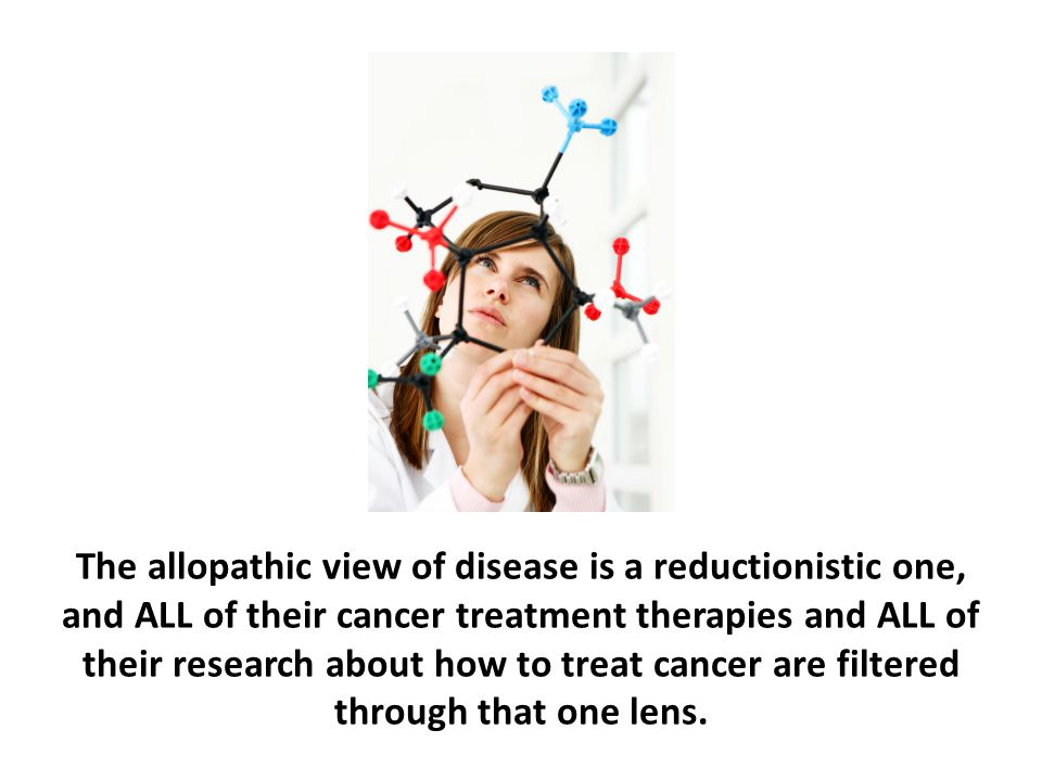 The allopathic view of disease is a reductionistic one, and ALL of their cancer treatment therapies and ALL of their research about how to treat cancer are filtered through that one lens.