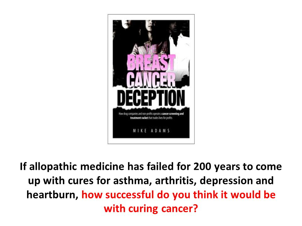If allopathic medicine has failed for 200 years to come up with cures for asthma, arthritis, depression and heartburn, how successful do you think it would be with curing cancer