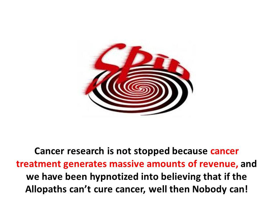 Cancer research is not stopped because cancer treatment generates massive amounts of revenue, and we have been hypnotized into believing that if the Allopaths can't cure cancer, well then Nobody can!
