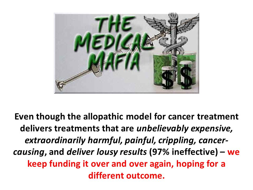 Even though the allopathic model for cancer treatment delivers treatments that are unbelievably expensive, extraordinarily harmful, painful, crippling, cancer-causing, and deliver lousy results (97% ineffective) – we keep funding it over and over again, hoping for a different outcome.