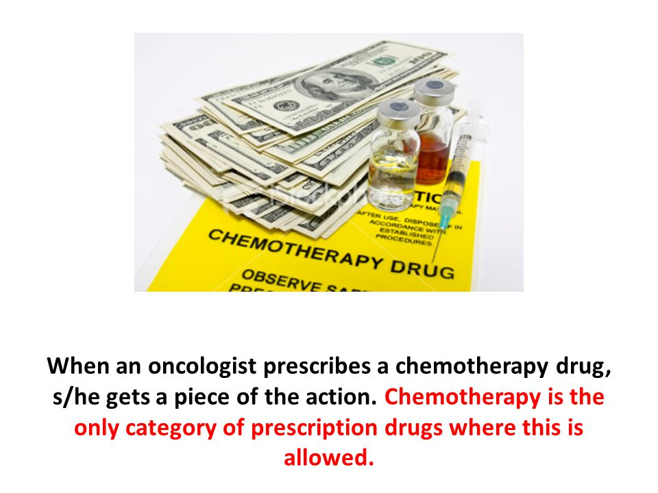 When an oncologist prescribes a chemotherapy drug, s/he gets a piece of the action. Chemotherapy is the only category of prescription drugs where this is allowed.