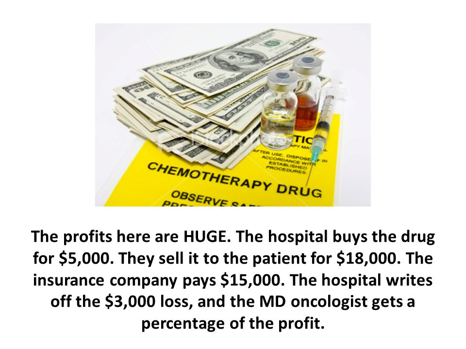 The profits here are HUGE. The hospital buys the drug for $5,000