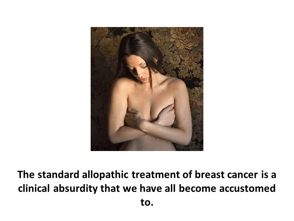 The standard allopathic treatment of breast cancer is a clinical absurdity that we have all become accustomed to.