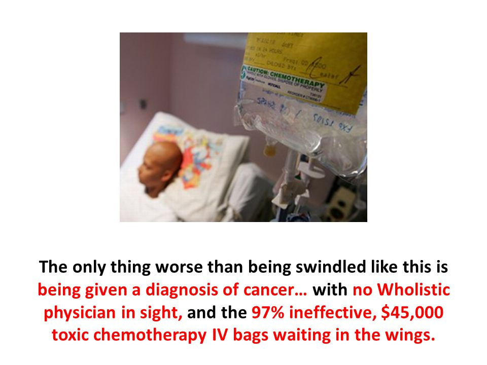 The only thing worse than being swindled like this is being given a diagnosis of cancer… with no Wholistic physician in sight, and the 97% ineffective, $45,000 toxic chemotherapy IV bags waiting in the wings.