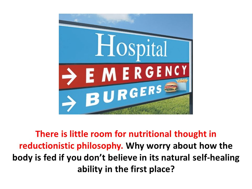 There is little room for nutritional thought in reductionistic philosophy. Why worry about how the body is fed if you don't believe in its natural self-healing ability in the first place