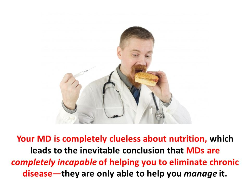 Your MD is completely clueless about nutrition, which leads to the inevitable conclusion that MDs are completely incapable of helping you to eliminate chronic disease—they are only able to help you manage it.