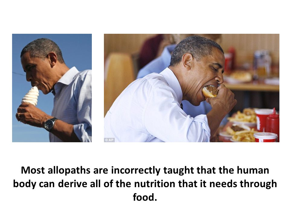 Most allopaths are incorrectly taught that the human body can derive all of the nutrition that it needs through food.