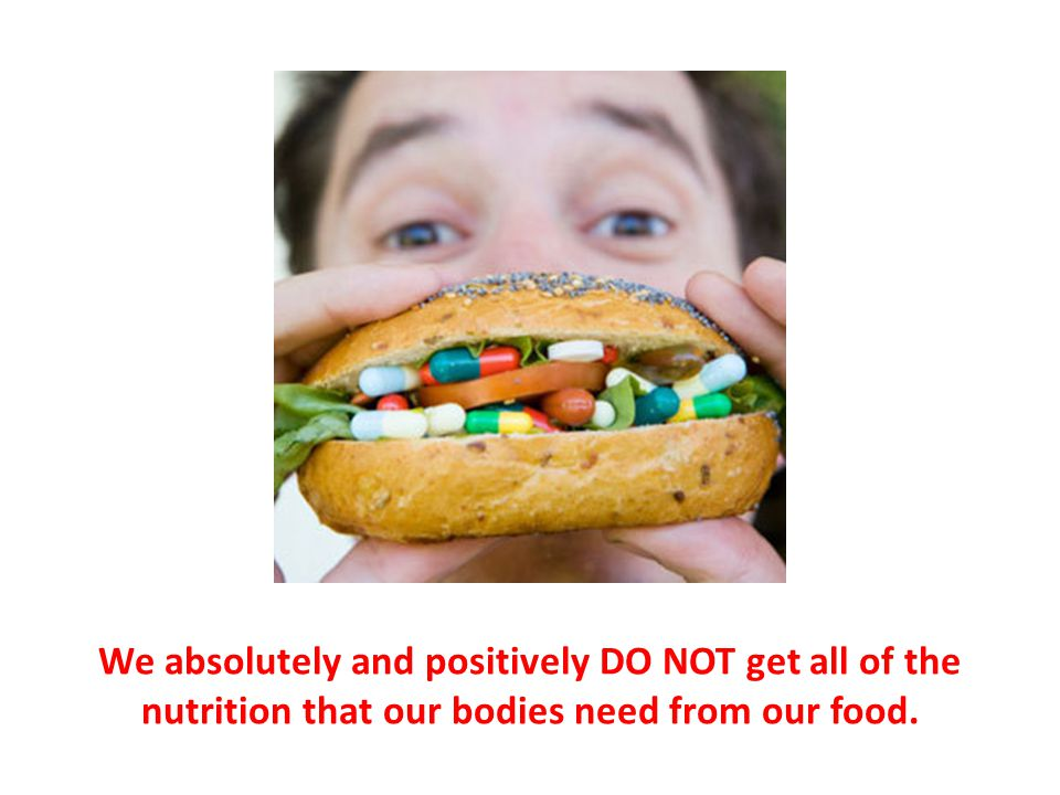 We absolutely and positively DO NOT get all of the nutrition that our bodies need from our food.