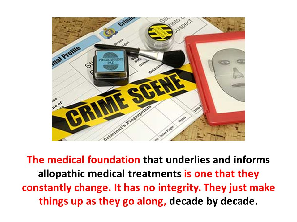 The medical foundation that underlies and informs allopathic medical treatments is one that they constantly change. It has no integrity. They just make things up as they go along, decade by decade.