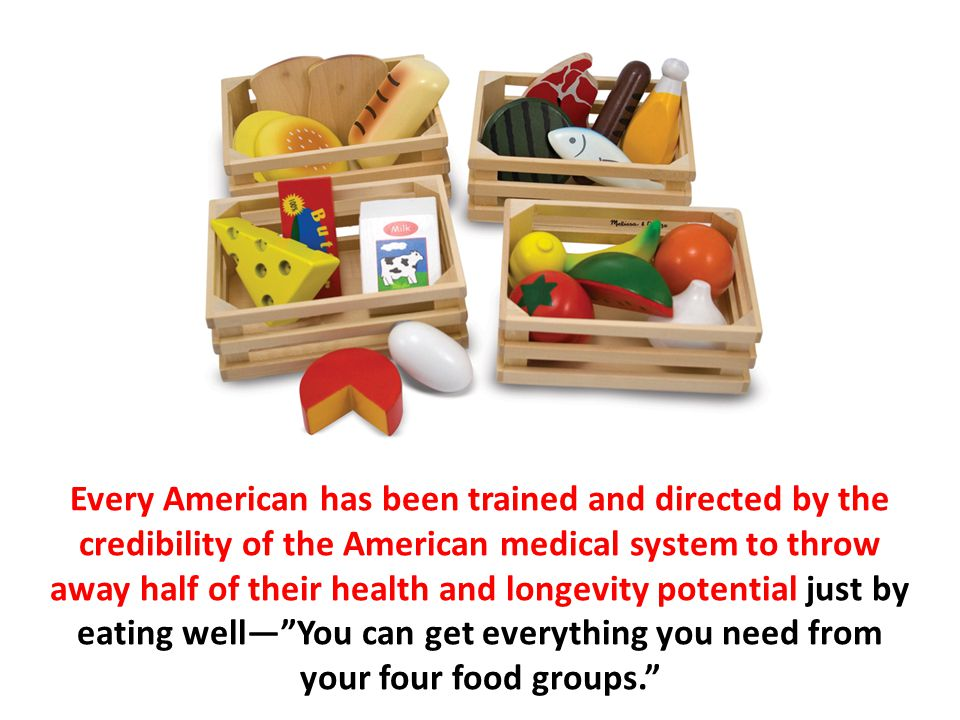 Every American has been trained and directed by the credibility of the American medical system to throw away half of their health and longevity potential just by eating well— You can get everything you need from your four food groups.