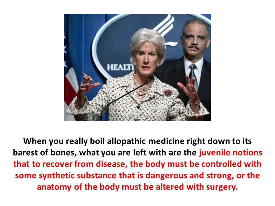 When you really boil allopathic medicine right down to its barest of bones, what you are left with are the juvenile notions that to recover from disease, the body must be controlled with some synthetic substance that is dangerous and strong, or the anatomy of the body must be altered with surgery.