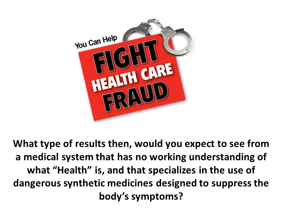 What type of results then, would you expect to see from a medical system that has no working understanding of what Health is, and that specializes in the use of dangerous synthetic medicines designed to suppress the body's symptoms