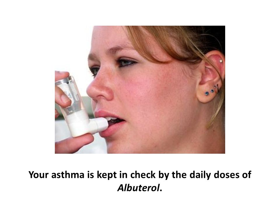 Your asthma is kept in check by the daily doses of Albuterol.