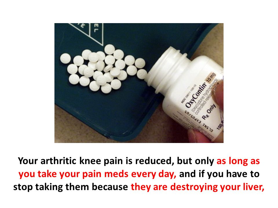 Your arthritic knee pain is reduced, but only as long as you take your pain meds every day, and if you have to stop taking them because they are destroying your liver,