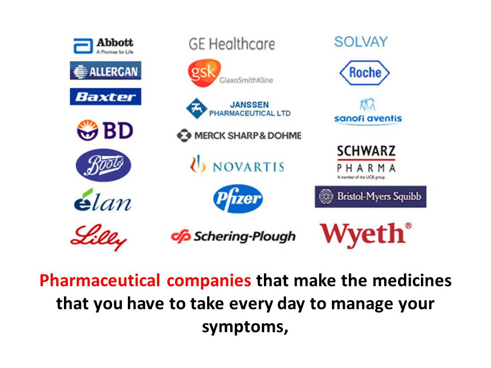 Pharmaceutical companies that make the medicines that you have to take every day to manage your symptoms,
