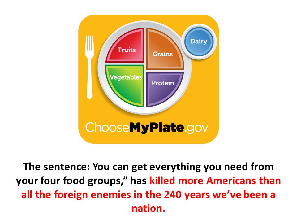 The sentence: You can get everything you need from your four food groups, has killed more Americans than all the foreign enemies in the 240 years we've been a nation.