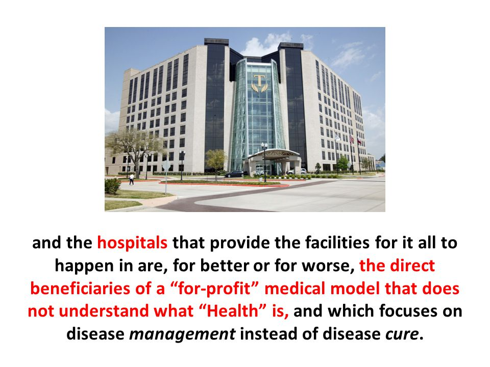 and the hospitals that provide the facilities for it all to happen in are, for better or for worse, the direct beneficiaries of a for-profit medical model that does not understand what Health is, and which focuses on disease management instead of disease cure.