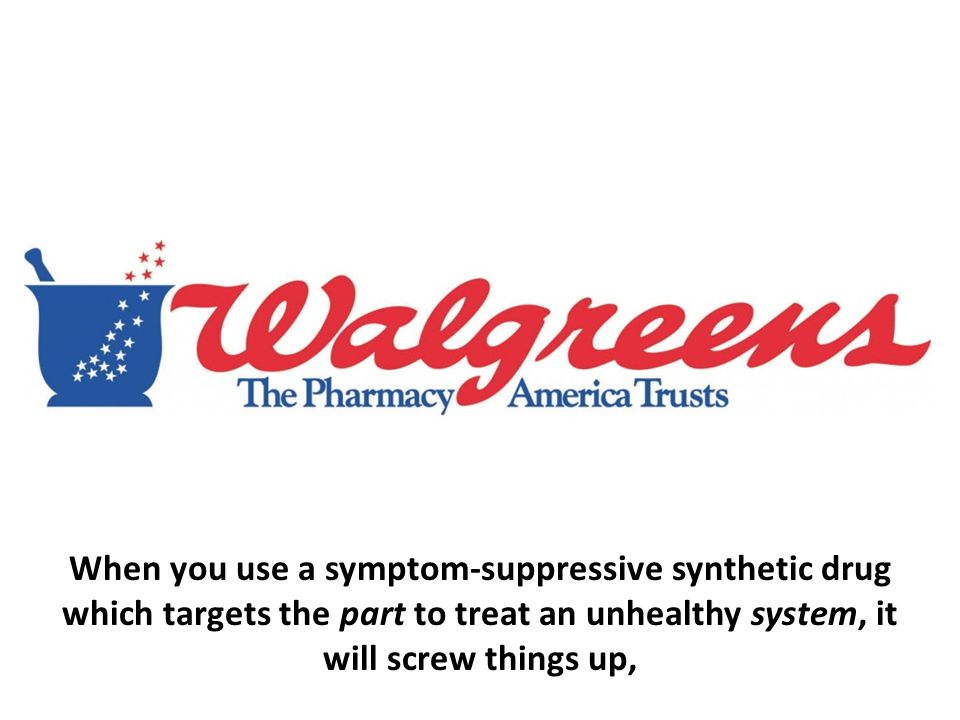 When you use a symptom-suppressive synthetic drug which targets the part to treat an unhealthy system, it will screw things up,