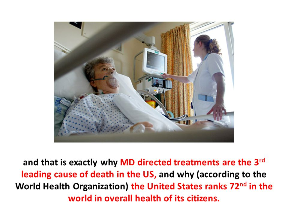 and that is exactly why MD directed treatments are the 3rd leading cause of death in the US, and why (according to the World Health Organization) the United States ranks 72nd in the world in overall health of its citizens.