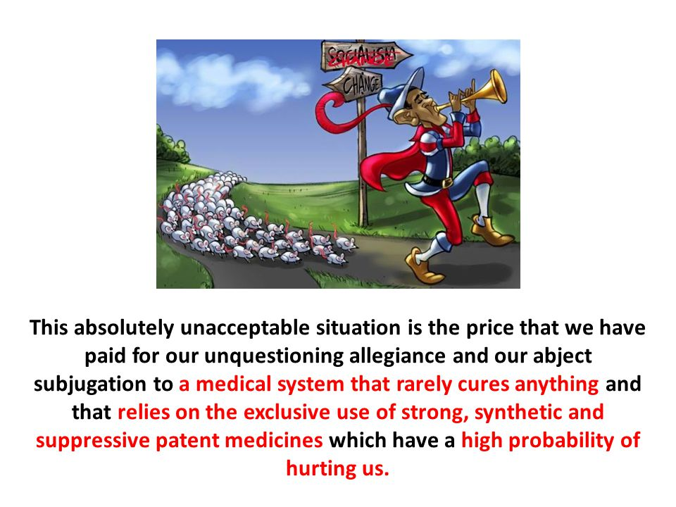 This absolutely unacceptable situation is the price that we have paid for our unquestioning allegiance and our abject subjugation to a medical system that rarely cures anything and that relies on the exclusive use of strong, synthetic and suppressive patent medicines which have a high probability of hurting us.