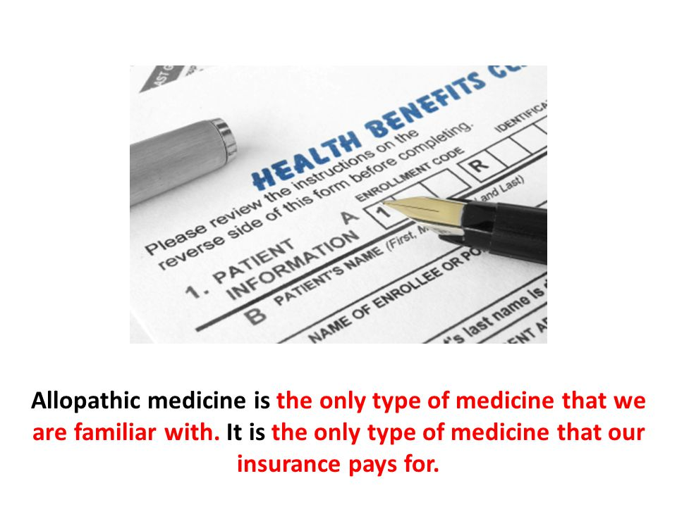Allopathic medicine is the only type of medicine that we are familiar with. It is the only type of medicine that our insurance pays for.