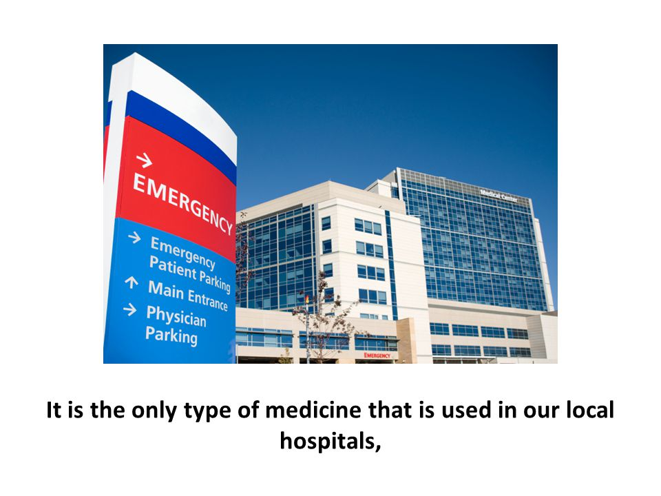 It is the only type of medicine that is used in our local hospitals,
