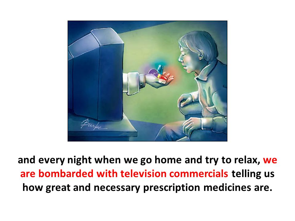 and every night when we go home and try to relax, we are bombarded with television commercials telling us how great and necessary prescription medicines are.