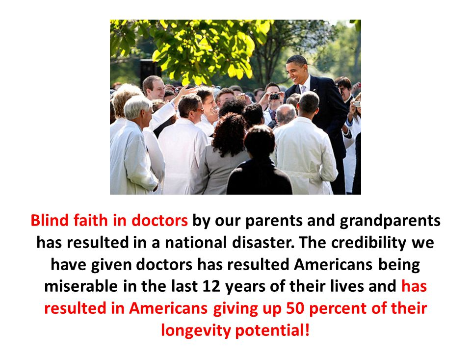 Blind faith in doctors by our parents and grandparents has resulted in a national disaster. The credibility we have given doctors has resulted Americans being miserable in the last 12 years of their lives and has resulted in Americans giving up 50 percent of their longevity potential!