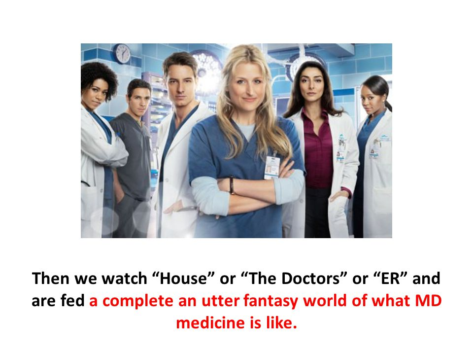 Then we watch House or The Doctors or ER and are fed a complete an utter fantasy world of what MD medicine is like.