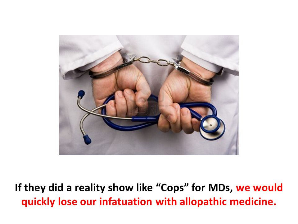 If they did a reality show like Cops for MDs, we would quickly lose our infatuation with allopathic medicine.