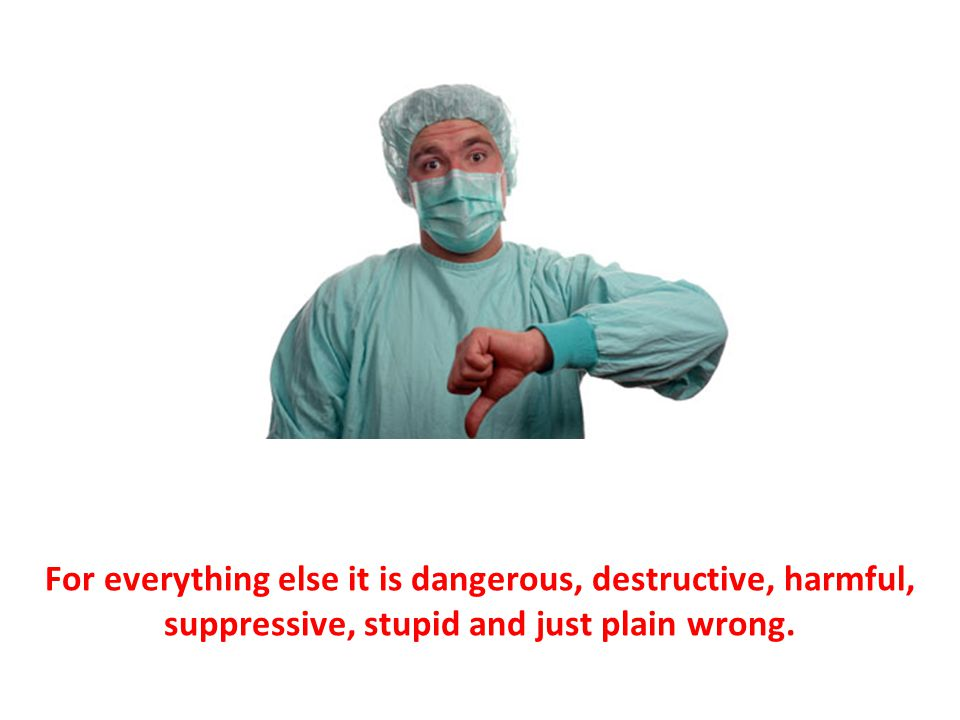 For everything else it is dangerous, destructive, harmful, suppressive, stupid and just plain wrong.