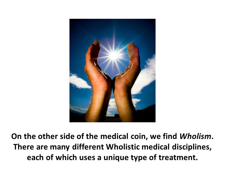 On the other side of the medical coin, we find Wholism