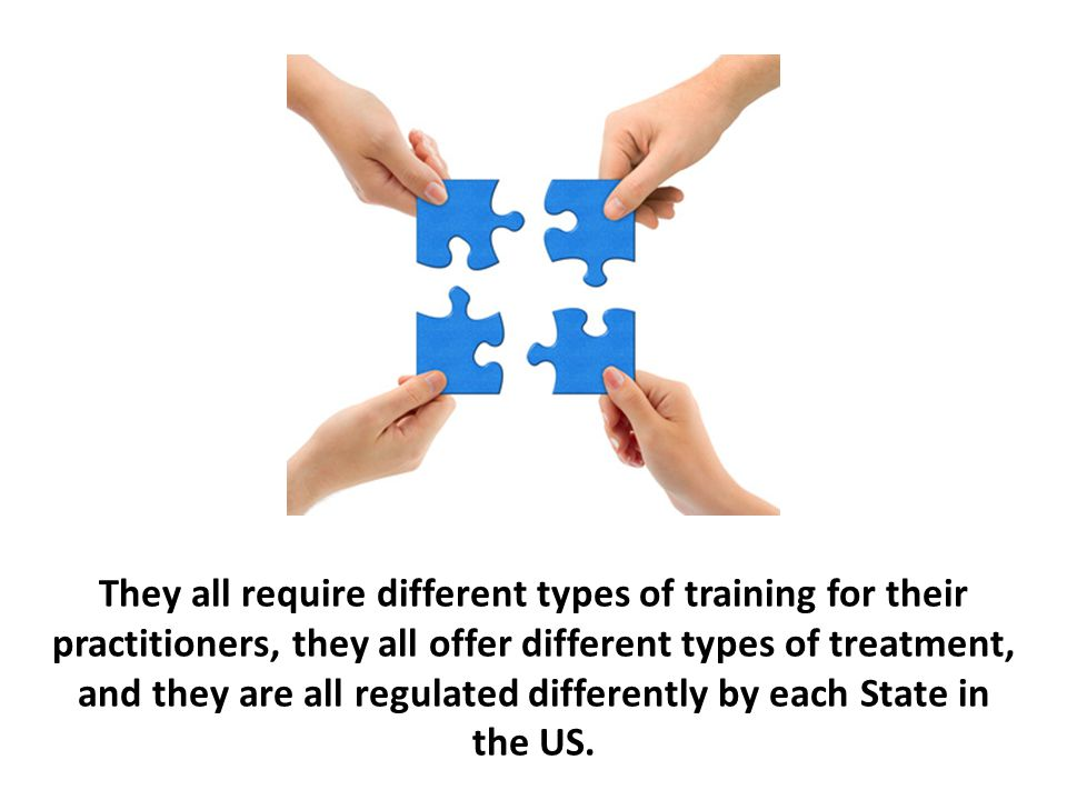 They all require different types of training for their practitioners, they all offer different types of treatment, and they are all regulated differently by each State in the US.