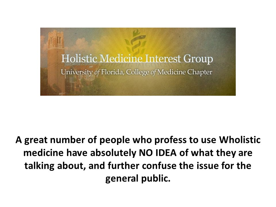 A great number of people who profess to use Wholistic medicine have absolutely NO IDEA of what they are talking about, and further confuse the issue for the general public.