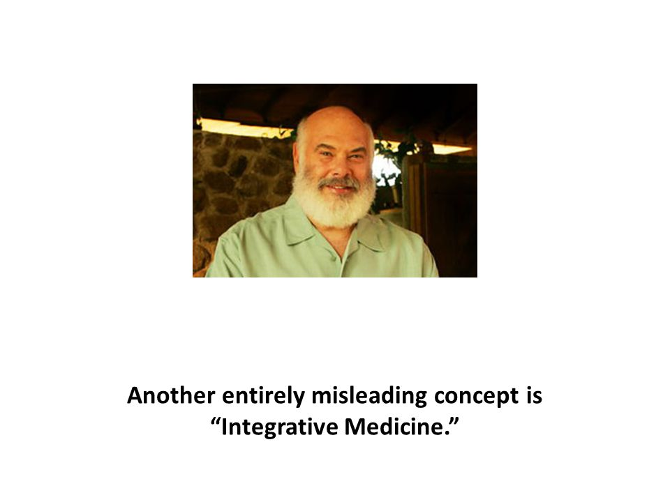 Another entirely misleading concept is Integrative Medicine.