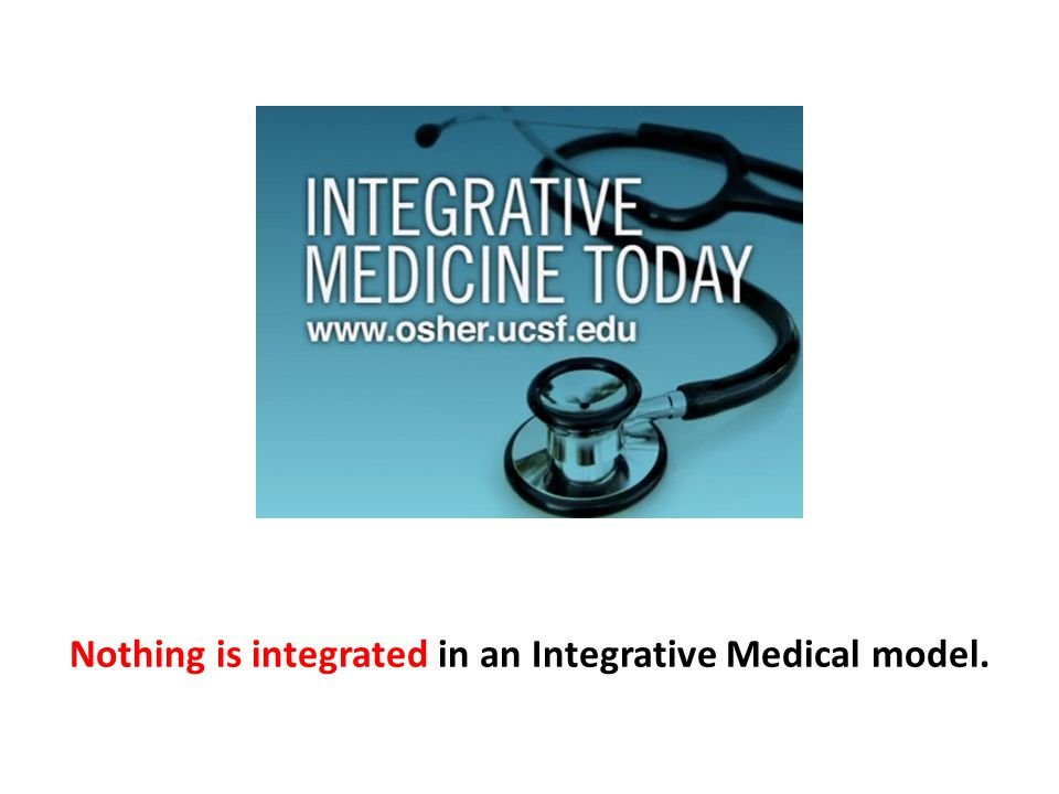 Nothing is integrated in an Integrative Medical model.