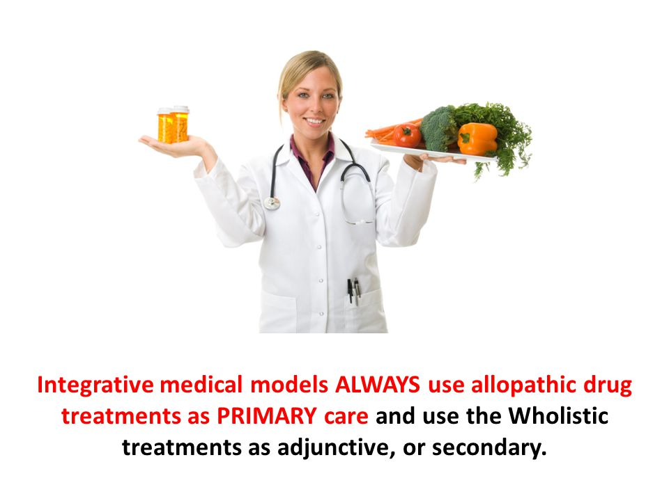 Integrative medical models ALWAYS use allopathic drug treatments as PRIMARY care and use the Wholistic treatments as adjunctive, or secondary.